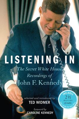 Listening in: The Secret White House Recordings of John F. Kennedy - Kennedy, Caroline, Professor (Foreword by), and Widmer, Ted (Selected by)