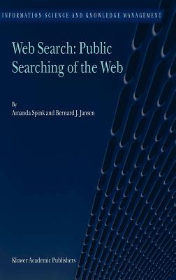 Web Search: Public Searching of the Web - Spink, Amanda, Dr., and Jansen, Bernard J