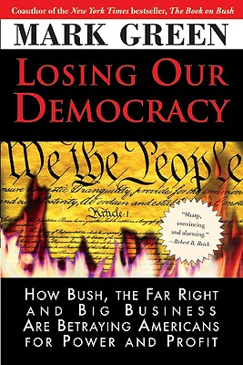 Losing Our Democracy: How Bush, the Far Right and Big Business Are Betraying America - And How to Stop It - Green, Mark