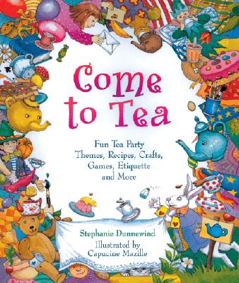 Come to Tea: Fun Tea Party Themes, Recipes, Crafts, Games, Etiquette and More - Dunnewind, Stephanie, and Potash, Dan (Designer)