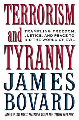 Terrorism and Tyranny: Trampling Freedom, Justice, and Peace to Rid the World of Evil - Bovard, James