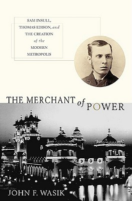 The Merchant of Power: Sam Insull, Thomas Edison, and the Creation of the Modern Metropolis - Wasik, John F