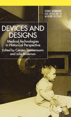 Devices and Designs: Medical Technologies in Historical Perspective - Timmermann, Carsten (Editor), and Anderson, Julie (Editor)