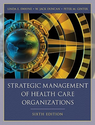 Strategic Management of Health Care Organizations - Swayne, Linda E, Dr., and Duncan, W Jack, and Ginter, Peter M, Dr.