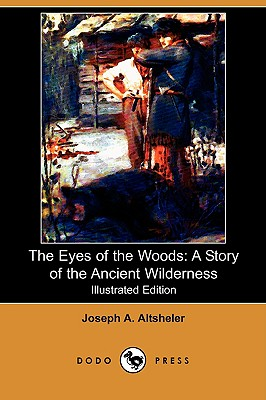 The Eyes of the Woods: A Story of the Ancient Wilderness (Illustrated Edition) (Dodo Press) - Altsheler, Joseph A