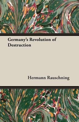 Germany's Revolution of Destruction - Rauschning, Hermann