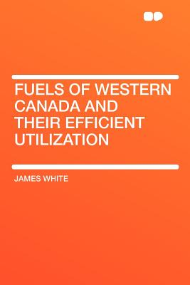 Fuels of Western Canada and Their Efficient Utilization - White, James
