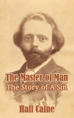 The Master of Man: The Story of a Sin - Caine, Hall, Sir