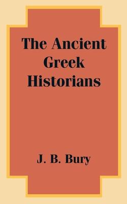 The Ancient Greek Historians - Bury, J B
