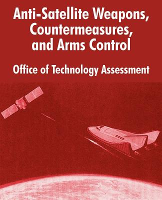 Anti-Satelliite Weapons, Countermeasures, and Arms Control - Office of Technology Assessment, Of Technology Assessment