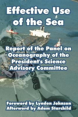 Effective Use of the Sea: Report of the Panel on Oceanography of the President's Science Advisory Committee - President's Science Advisory Committee, and Johnson, Lyndon (Foreword by), and Starchild, Adam (Afterword by)