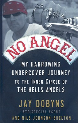 No Angel: My Harrowing Undercover Journey to the Inner Circle of the Hells Angels - Dobyns, Jay, and Johnson-Shelton, Nils