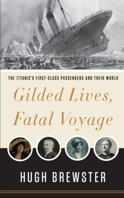 Gilded Lives, Fatal Voyage: The Titanic's First-Class Passengers and Their World - Brewster, Hugh