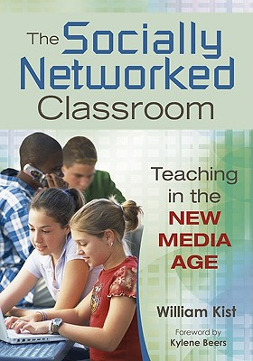 The Socially Networked Classroom: Teaching in the New Media Age - Kist, William, and Beers, Kylene (Foreword by)