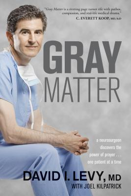 Gray Matter: A Neurosurgeon Discovers the Power of Prayer... One Patient at a Time - Levy, David, and Kilpatrick, Joel