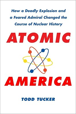 Atomic America: How a Deadly Explosion and a Feared Admiral Changed the Course of Nuclear History - Tucker, Todd