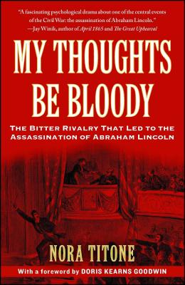 My Thoughts Be Bloody: The Bitter Rivalry That Led to the Assassination of Abraham Lincoln - Titone, Nora, and Goodwin, Doris Kearns (Foreword by)