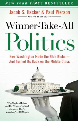 Winner-Take-All Politics: How Washington Made the Rich Richer--And Turned Its Back on the Middle Class - Hacker, Jacob S, and Pierson, Paul