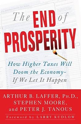The End of Prosperity: How Higher Taxes Will Doom the Economy--If We Let It Happen - Laffer, Arthur B, and Moore, Stephen, and Tanous, Peter J