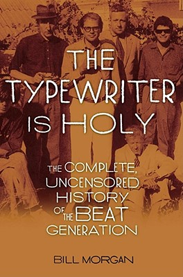 The Typewriter Is Holy: The Complete, Uncensored History of the Beat Generation - Morgan, Bill, and Morgan, William, Dr., M.D.