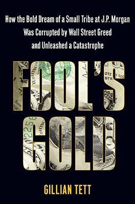 Fool's Gold: How the Bold Dream of a Small Tribe at J.P. Morgan Was Corrupted by Wall Street Greed and Unleashed a Catastrophe - Tett, Gillian