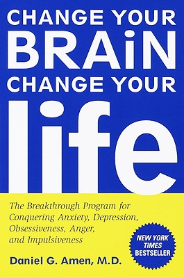 Change Your Brain, Change Your Life: The Breakthrough Program for Conquering Anxiety, Depression, Obsessiveness, Anger, and Impulsiveness - Amen, Daniel G, Dr., MD