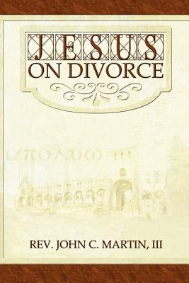 Jesus on Divorce - Martin, John, Rev.