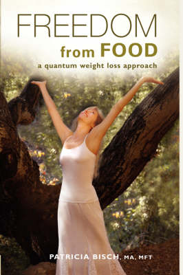 Freedom from Food; A Quantum Weight Loss Approach - Bisch, Patricia, and 1st World Library (Editor), and 1st World Publishing (Creator)