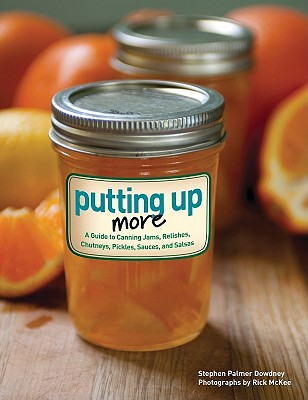 Putting Up More: A Guide to Canning Jams, Relishes, Chutneys, Pickles, Sauces, and Salsas - Dowdney, Stephen Palmer, and McKee, Rick (Photographer)