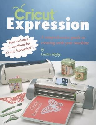Cricut Expression: A Comprehensive Guide to Creating with Your Machine - Rigby, Cathie