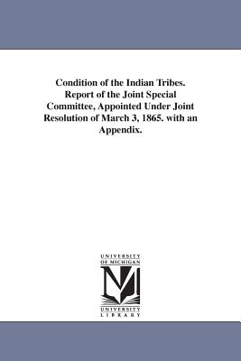 Condition of the Indian Tribes. Report of the Joint Special Committee, Appointed Under Joint Resolution of March 3, 1865. with an Appendix. - United States Congress Joint Committee, and United States Congress Joint Special C