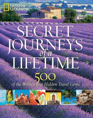 Secret Journeys of a Lifetime: 500 of the World's Best Hidden Travel Gems - National Geographic, and Bellows, Keith (Introduction by)