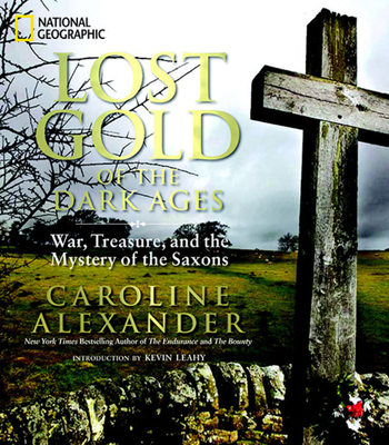 Lost Gold of the Dark Ages: War, Treasure, and the Mystery of the Saxons - Alexander, Caroline, and Clark, Robert (Photographer), and Leahy, Kevin (Introduction by)