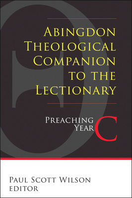 Abingdon Theological Companion to the Lectionary: Preaching Year C - Wilson, Paul Scott (Editor)