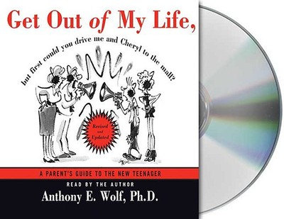 Get Out of My Life, But First Could You Drive Me and Cheryl to the Mall?: A Parent's Guide to the New Teenager - Wolf, Anthony E, Ph.D. (Read by)