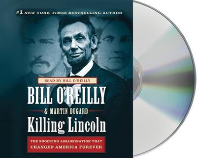 Killing Lincoln: The Shocking Assassination That Changed America Forever - O'Reilly, Bill (Read by), and Dugard, Martin
