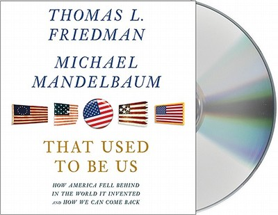 That Used to Be Us: How America Fell Behind in the World It Invented and How We Can Come Back - Friedman, Thomas L, and Mandelbaum, Michael, and Culp, Jason (Read by)