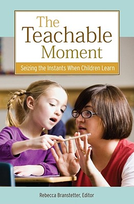 The Teachable Moment: Seizing the Instants When Children Learn - Branstetter, Rebecca (Editor)