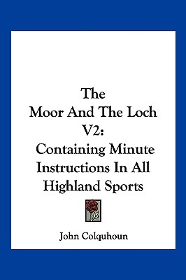 The Moor and the Loch V2: Containing Minute Instructions in All Highland Sports - Colquhoun, John, D.D.
