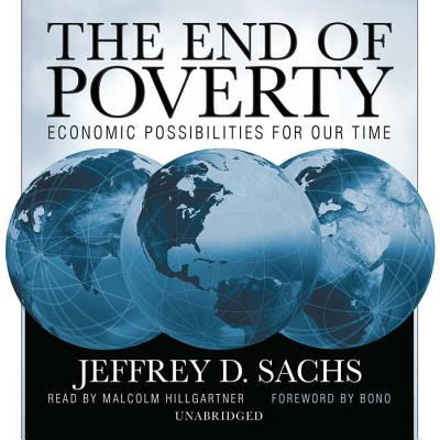The End of Poverty: Economic Possibilities for Our Time - Sachs, Jeffrey D, and Hillgartner, Malcolm (Read by), and Bono (Foreword by)