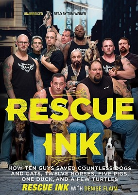 Rescue Ink: How Ten Guys Saved Countless Dogs and Cats, Twelve Horses, Five Pigs, One Duck and a Few Turtles - Rescue Ink, and Weiner, Tom (Read by), and Flaim, Denise
