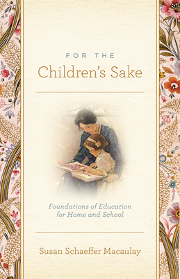 For the Children's Sake: Foundations of Education for Home and School - Macaulay, Susan Schaeffer