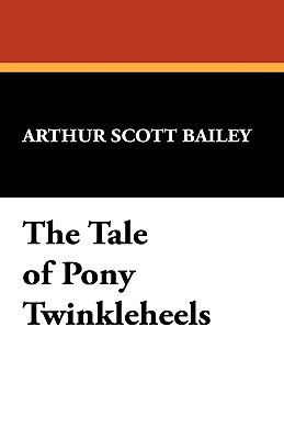 The Tale of Pony Twinkleheels - Bailey, Arthur Scott