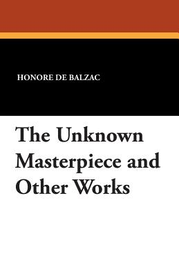 The Unknown Masterpiece and Other Works - De Balzac, Honore