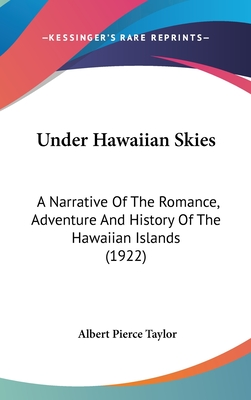 Under Hawaiian Skies: A Narrative of the Romance, Adventure and History of the Hawaiian Islands (1922) - Taylor, Albert Pierce