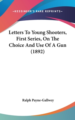 Letters to Young Shooters, First Series, on the Choice and Use of a Gun (1892) - Payne-Gallwey, Ralph, Sir