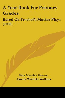 A Year Book for Primary Grades; Based on Froebel's Mother Plays - Graves, Etta Merrick
