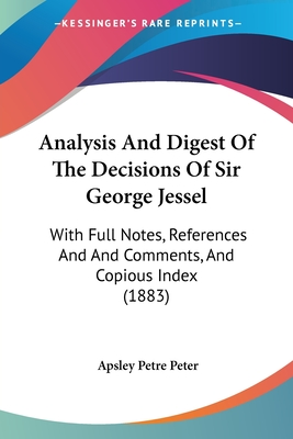 Analysis and Digest of the Decisions of Sir George Jessel: With Full Notes, References and and Comments, and Copious Index (1883) - Peter, Apsley Petre