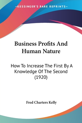 Business Profits and Human Nature: How to Increase the First by a Knowledge of the Second (1920) - Kelly, Fred Charters