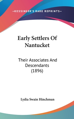Early Settlers of Nantucket: Their Associates and Descendants (1896) - Hinchman, Lydia Swain (Editor)